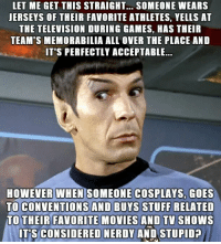 memorabilia: LET ME GET THIS STRAIGHT... SOMEONE WEARS  JERSEYS OF THEIR FAVORITE ATHLETES, YELLS AT  THE TELEVISION DURING GAMES, HAS THEIR  TEAM'S MEMORABILIA ALL OVER THE PLACE AND  IT'S PERFECTLY ACCEPTABLE...  HOWEVER WHEN SOMEONE COSPLAYS, GOES  TO CONVENTIONS AND BUYS STUFF RELATED  TO THEIR FAVORITE MOVIES AND TV SHOWS  IT'S CONSIDERED NERDY AND STUPIDP