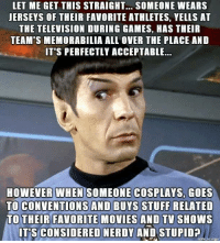 Funny Stuff: LET ME GET THIS STRAIGHT... SOMEONE WEARS  JERSEYS OF THEIR FAVORITE ATHLETES, YELLS AT  THE TELEVISION DURING GAMES, HAS THEIR  TEAM'S MEMORABILIA ALL OVER THE PLACE AND  IT'S PERFECTLY ACCEPTABLE...  HOWEVER WHEN  SOMEONE COSPLAYS GOES  TO CONVENTIONS AND BUYS STUFF RELATED  TO THEIR FAVORITE MOVIES AND TV SHOWS  ITS CONSIDERED NERDY AND STUPID  made on imgur
