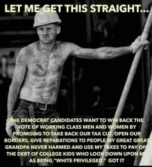 """Let me get this straight...: LET ME GET THIS STRAIGHT...  THE DEMOCRAT CANDIDATES WANT TO WIN BACK THE  VOTE OF WORKING CLASS MEN AND WOMEN BY  PROMISING TO TAKE BACK OUR TAX CUT, OPEN OUR  BORDERS, GIVE REPARATIONS TO PEOPLE MY GREAT GREAT  GRANDPA NEVER HARMED AND USE MY TAXES TO PAY OF  THE DEBT OF COLLEGE KIDS WHO LOOK DOWN UPON ME  AS BEING """"WHITE PRIVILEGED."""" GOT IT Let me get this straight..."""