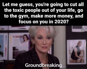 What's your New Year's resolution?: Let me guess, you're going to cut all  the toxic people out of your life, go  to the gym, make more money, and  focus on you in 2020?  Groundbreaking What's your New Year's resolution?