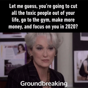 Every year: Let me guess, you're going to cut  all the toxic people out of your  life, go to the gym, make more  money, and focus on you in 2020?  Groundbreaking Every year