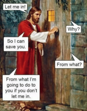 Basically every religion (No offense): Let me in!  Why?  So I can  save you  From what?  From what I'm  going to do to  you if you don't  let me in Basically every religion (No offense)