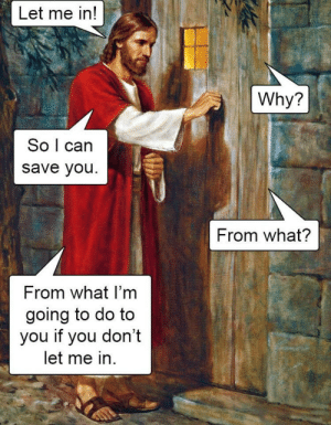 Funny, God, and Can: Let me in!  Why?  So l can  save you  From what?  From what I'm  going to do to  you if you don't  let me in Praised be to god via /r/funny https://ift.tt/2RhlXKA
