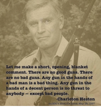 From my cold, dead hands! #2ndAmendment: Let me make a short, opening, blanket  comment. There are no good guns. There  are no bad guns. Any gun in the hands of  a bad man is a bad thing. Any gun in the  hands of a decent person is no threat to  anybody except bad people.  Charleton Heston  on NBC's Meet the Press, May 18, 1997 From my cold, dead hands! #2ndAmendment