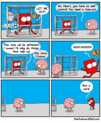 Cage free: LET ME  OUT!  C-C-CLINK  This time will be different!  I swear! I'll only do things  that help us!  One. more.  Chance.  No, Heart, you have no self  control! you need a time-out.  HHS  WOO-HOOOO!  EE  Not a  word.  theAwkwardyeti.com Cage free