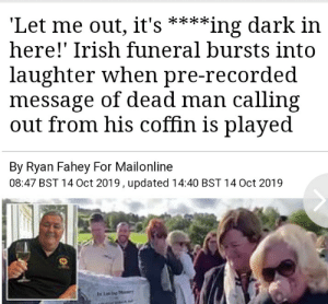 Wholesome; even in death!: 'Let me out, it's  here!' Irish funeral bursts into  **ing dark in  laughter when pre-recorded  message of dead man calling  out from his coffin is played  By Ryan Fahey For Mailonline  08:47 BST 14 Oct 2019, updated 14:40 BST 14 Oct 2019  Ling Wholesome; even in death!