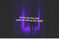 dark: let me see the dark  sides as well as the bright.