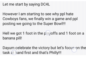 Maybe pills should taste like banana...: Let me start by saying DC4L  However I am starting to see why ppl hate  Cowboys fans, we finally win a game and ppl  posting we going to the Super Bowl!!!  Hell we got 1 foot in the playoffs and 1 foot on a  banana pill!  Dayum celebrate the victory but let's focus on the  task at hand first and that's Philly!!! Maybe pills should taste like banana...