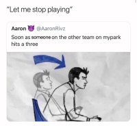 "Basketball, Nba, and Soon...: ""Let me stop playing""  Aaron @AaronRiv:z  Soon as someone on the other team on mypark  hits a three My exact words 😂 (Via ‪robinson_kobe-Twitter)"