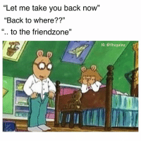 "Friendzone, Memes, and Thank You: ""Let me take you back now""  ""Back to where??""  "". to the friendzone""  IG: @thegainz wham bam thank you ma'am 😎"