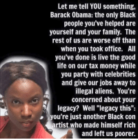 "Family, Life, and Memes: Let me tell YOU something,  Barack Obama: the only Black  people you've helped are  yourself and your family. The  rest of us are worse off than  when you took office. All  you've done is live the good  life on our tax money while  you party with celebrities  and give our jobs away to  illegal aliens. You're  concerned about your  legacy? Well ""legacy this  you're just another Black con  artist who made himself rich  and left us poorer. #TRUTHBOMB"