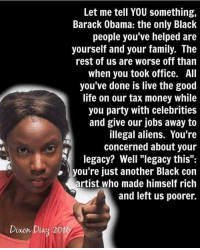 "Family, Life, and Money: Let me tell YOU something,  Barack Obama: the only Black  people you've helped are  yourself and your family. The  rest of us are worse off thain  when you took office. All  you've done is live the good  life on our tax money while  you party with celebrities  and give our jobs away to  illegal aliens. You're  concerned about your  legacy? Well ""legacy this"":  you're just another Black con  artist who made himself rich  and left us poorer.  Dixon Diaz 201"