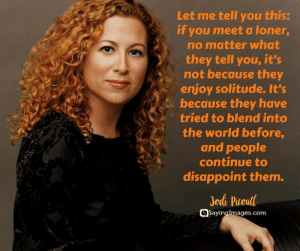 30 Lonely Quotes For Those Who Are Feeling Alone #sayingimages #lonelyquotes #alonequotes: Let me tell you this:  if you meet a loner  no matter what  they tell you, it's  not because they  enjoy solitude. It's  because they have  tried to blend into  the world before,  and people  continue to  disappoint them.  Jodi Picoult  @Sayinglmages.com 30 Lonely Quotes For Those Who Are Feeling Alone #sayingimages #lonelyquotes #alonequotes
