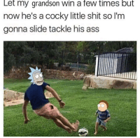 Slide Tackle: Let my grandson Win a few times but  now he's a cocky little shit so l'm  gonna slide tackle his ass