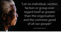 """Let no individual, section, faction or group ever regard itself as greater than the organisation and the common good of all our people."" ~ Nelson Mandela speaking during a rally for his 90th birthday, Loftus Versfeld Stadium, Pretoria, South Africa, 2 August 2008 #LivingTheLegacy #MadibaRemembered   www.nelsonmandela.org www.mandeladay.com archive.nelsonmandela.org: ""Let no individual, section,  faction or group ever  regard itself as greater  than the organisation  and the common good  of all our people""  Nelson Rolihlahla Mandela ""Let no individual, section, faction or group ever regard itself as greater than the organisation and the common good of all our people."" ~ Nelson Mandela speaking during a rally for his 90th birthday, Loftus Versfeld Stadium, Pretoria, South Africa, 2 August 2008 #LivingTheLegacy #MadibaRemembered   www.nelsonmandela.org www.mandeladay.com archive.nelsonmandela.org"