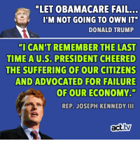 "Donald Trump, Fail, and Memes: ""LET OBAMACARE FAIL...  I'M NOT GOING TO OWN IT""  DONALD TRUMP  ""I CAN'T REMEMBER THE LAST  TIME A U.S. PRESIDENT CHEERE  THE SUFFERING OF OUR CITIZENS  AND ADVOCATED FOR FAILURE  OF OUR ECONOMY.""  AU.S.  REP. JOSEPH KENNEDY II  act.tv Governing by spite is the Donald Trump way."