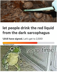 sarcophagus: let people drink the red liquid  from the dark sarcophagus  1,648 have signed. Let's get to 2,500!  @grapejuiceboys  soup time
