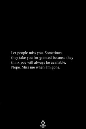 Nope, Gone, and Will: Let people miss you. Sometimes  they take you for granted because they  think you will always be available.  Nope. Miss me when I'm gone.