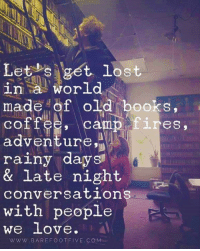 old books: Let s get lost  in a world  made of old books,  coffee, 1.res,  adventure,  rainy days  & late night  conversation  with people  We love  WWW. BAREFOOT FIVE COM