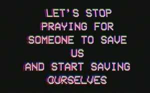 For, Stop, and Someone: LET S STOP  PRAYING FOR  SOMEONE TO SAVE  US  AND START SAUING  OURSELUES