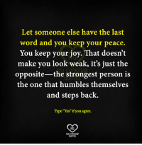"Word: Let someone else have the last  word and you keep your peace.  You keep your joy. That doesn't  make you look weak, it's just the  opposite-the strongest person is  the one that humbles themselves  and steps back.  Type""Yes""if you agree.  RO  RELATIONSHIP  QUOTES"