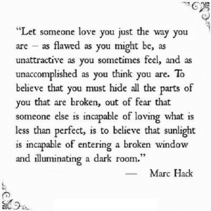 "https://iglovequotes.net/: ""Let someone love you just the  as flawed as you might be, as  unattractive as you sometimes feel, and as  unaccomplished as you think you are. To  believe that  way you  are  you must hide all the parts  of  you that are broken, out of fear that  someone else is incapable of loving what is  less than perfect, is to believe that sunlight  is incapable of entering a broken window  and illuminating a dark room.""  Marc Hack https://iglovequotes.net/"