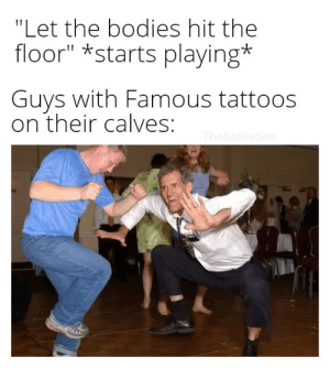 """Bodies , Reddit, and Tattoos: """"Let the bodies hit the  floor"""" *starts playing*  Guys with Famous tattoos  on their calves:  TheSatireSire Let the bodies hit the floooooooooooooooooor!"""