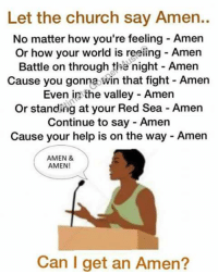 Memes, 🤖, and Gon: Let the church say Amen..  No matter how you're feeling Amen  or how your world is reeling Amen  Battle on through the night Amen  Cause you gon  win that fight Amen  Even in the valley Amen  Or standing at your Red Sea Amen  Continue to say Amen  Cause your help is on the way Amen  AMEN &  AMEN!  Can I get an Amen?
