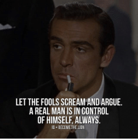 Double tap if you agree with this..... thefutureentrepreneur: LET THE FOOLSSCREAM AND ARGUE  A REAL MAN IS IN CONTROL  OF HIMSELF ALWAYS  IG BECOME THE LION Double tap if you agree with this..... thefutureentrepreneur