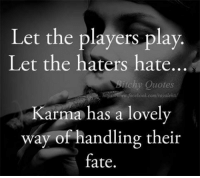 Karma is ❤️: Let the players play.  Let the haters hate...  itchy Quotes  Kar  has a lovely  way of handling their  fate. Karma is ❤️