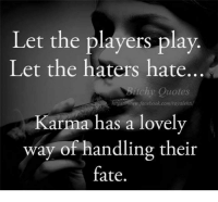 Karma Quotes: Let the players play  Let the haters hate...  itchy Quotes  ww.facebook.comirovalehti  Karma has a lovely  way of handling their  fate.