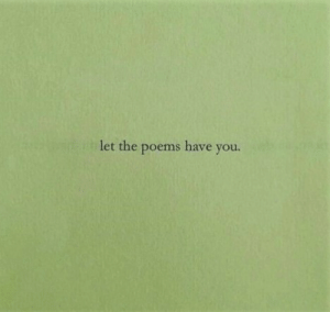 Poems: let the poems have you.
