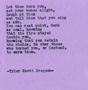 Ash, Bones, and Fire: Let them burn you  set your bones alight  laugh at them  and tell them that you sing  as ash.  You can rest qiet, dark  as coal, knowing  that the fire stayed  inside you,  knowing that you retain  the choice, to char those  who burned you, or instead  to warm them.  -Tyler Knott Gr egson-