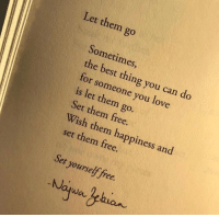 Love, Best, and Free: Let them go  Sometimes  the best thing you can do  for someone you love  is let them go.  Set them free.  Wish them happiness and  set them free.  Set yourself free.  Noqwa ehuan