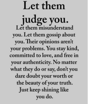 Authenticity: Let them  judge you.  Let them misunderstand  you. Let them gossip about  you. Their opinions aren't  your problems. You stay kind,  committed to love, and free in  your authenticity. No matter  what they do or say, don't you  dare doubt your worth or  the beauty of your truth.  Just keep shining like  you do.