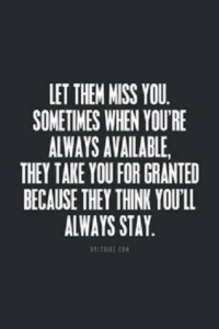 miss you: LET THEM MISS YOU.  SOMETIMES WHEN YOU'RE  ALWAYS AVAILABLE,  THEY TAKE YOUFORGRANTED  BECAUSE THEY THINK YOU'LL  ALWAYS STAY