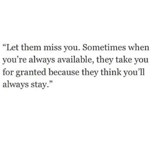 "https://iglovequotes.net/: ""Let them miss you. Sometimes when  you're always available, they take you  for granted because they think you'll  always stay."" https://iglovequotes.net/"