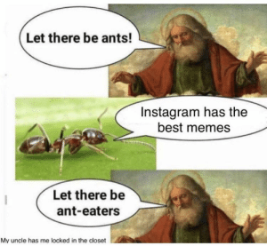 Instagram bad, CPS good: Let there be ants!  Instagram has the  best memes  Let there be  ant-eaters  My uncle has me locked in the closet Instagram bad, CPS good