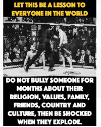 Family, Friends, and Hype: LET THIS BE A LESSON TO  EVERYONE IN THE WORLD  UFES  DO NOT BULLY SOMEONE FOR  MONTHS ABOUT THEIR  RELIGION, VALUES, FAMILY  FRIENDS, COUNTRY AND  CULTURE, THEN BE SHOCKED  WHEN THEY EXPLODE Agree or disagree? Was it just fight hype ?