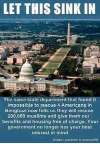 Rescue some but not others, hmmmm wonder what Obama and Hillary were trying to cover up?: LET THIS SINK IN  The same state department that found it  impossible to rescue 4 Americans in  Benghazi now tells us they will rescue  200,000 muslims and give them our  benefits and housing free of charge. Your  government no longer has your best  interest in mind  Outlaw Liberalism in America/FB Rescue some but not others, hmmmm wonder what Obama and Hillary were trying to cover up?