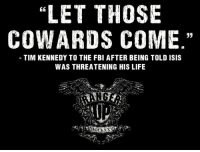 He still doesn't care.   RangerUp.com: LET THOSE  COWARDS COME  33  TIM KENNEDY TO THE FBI AFTER BEING TOLD ISIS  WAS THREATENING HIS LIFE He still doesn't care.   RangerUp.com