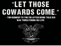 Fbi, Isis, and Memes: LET THOSE  COWARDS COME  33  TIM KENNEDY TO THE FBI AFTER BEING TOLD ISIS  WAS THREATENING HIS LIFE Let 'em come!   RangerUp.com