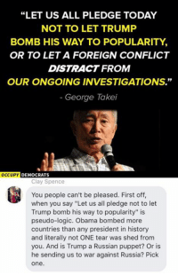 "(CS): ""LET US ALL PLEDGE TODAY  NOT TO LET TRUMP  BOMB HIS WAY TO POPULARITY,  OR TO LETA FOREIGN CONFLICT  DISTRACT FROM  OUR ONGOING INVESTIGATIONS.""  George Takei  OCCUPY  DEMOCRATS  Clay Spence  You people can't be pleased. First off,  when you say ""Let us all pledge not to let  Trump bomb his way to popularity"" is  pseudo-logic. Obama bombed more  countries than any president in history  and literally not ONE tear was shed from  you. And is Trump a Russian puppet? Or is  he sending us to war against Russia? Pick  One (CS)"
