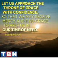 God opposes the proud. He gives grace to the humble.: LET US APPROACH THE  THRONE OF GRACE  WITH CONFIDENCE  SO THAT WE MAY RECEIVE  MERCY AND FIND GRACE  TO HELP US IN  OUR TIME OF NEED.  HEBREWS 4:16  TIBN God opposes the proud. He gives grace to the humble.