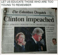 ~L: LET US EDUCATE THOSE WHO ARE TOO  YOUNG TO REMEMBER  Che Columbus Dispatch  Clinton impeached  HOUSE APPROVES I PERJURY COUNT, OBSTRUCTION CHARGE  GOP regroups  as Livingstun  resigns post ~L