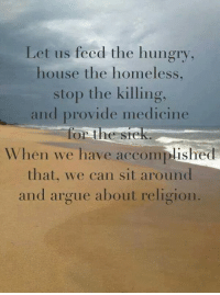 Arguing, Homeless, and Hungry: Let us feed the hungry,  house the homeless.  stop the killing,  and provide medicine  for the sore  When we have accomplished  that, we can sit around  and argue about religion. Do it all, with love... <3 (michele)