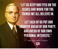 """Lit, Memes, and Party: """"LET US KEEP OUR EYES ON THE  66  ISSUES AND WORK FOR THE  THINGS WE ALL BELIEVE IN  LET EACH OF US PUT OUR  COUNTRY AHEAD OF OUR PARTY,  AND AHEAD OF OUR OWN  99  PERSONAL INTERESTS.""""  -PRESIDENT HARRY TRUMAN  Us  RRN""""  NTE  ORV  OPW  WS  SOE  TR  TN  SA  EFI  UURE JM  EK El  POUR RU  RB  SFOE T  UD  OWL FDON  ROL  UOFT R  FT Y  OADL IT  PDE  HEAA  N  EN  EE AN WI CHE NI  EA  AAH!  0 SI  SS  YA  SR  SEG  TRDR  UUN  ETNE  TSI  LN AP  ESH  LIT Preach!"""