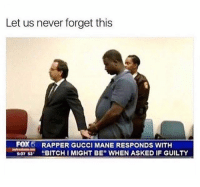 """Guwop: Let us never forget this  FOX5  RAPPER GUCCI MANE RESPONDS WITH  O73 """"BITCH I MIGHT BE"""" WHEN ASKED IF GUILTY  07 53 Guwop"""
