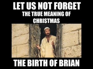 Merry whatever….: LET US NOT FORGET  THE TRUE MEANING OF  CHRISTMAS  THE BIRTH OF BRIAN Merry whatever….