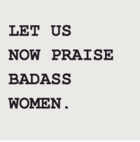 Theme for today bebadass: LET US  NOW PRAISE  BADASS  WOMEN Theme for today bebadass